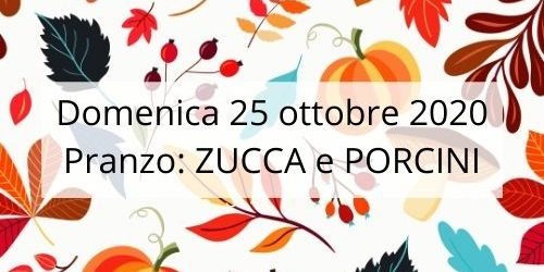 Domenica 25 ottobre 2020 Pranzo_ ZUCCA e PORCINI